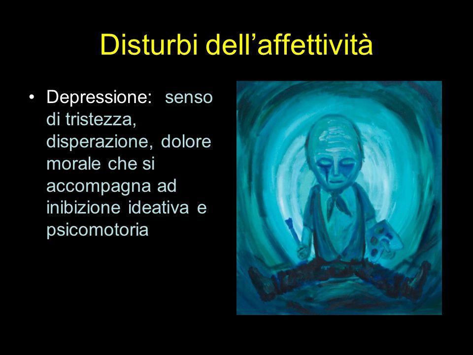 Disturbi dell'affettività Depressione: senso di tristezza, disperazione, dolore morale che si accompagna ad inibizione ideativa e psicomotoria
