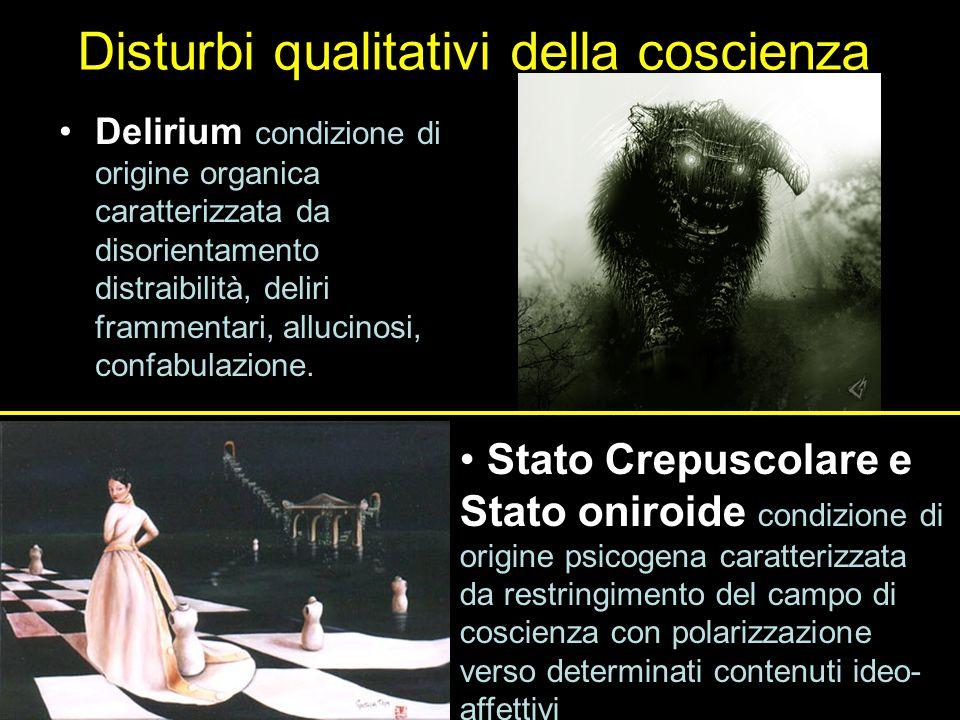 Disturbi qualitativi della coscienza Delirium condizione di origine organica caratterizzata da disorientamento distraibilità, deliri frammentari, allucinosi, confabulazione.