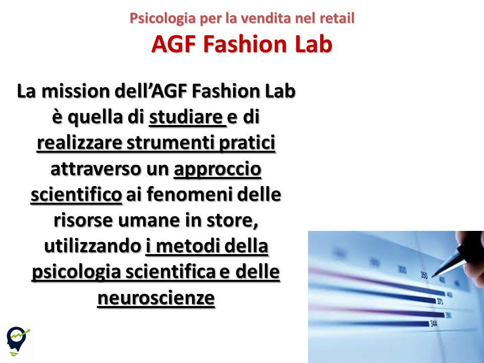 11 Psicologia per la vendita nel retail AGF Fashion Lab La mission dell'AGF Fashion Lab è quella di studiare e di realizzare strumenti pratici attraverso un approccio scientifico ai fenomeni delle risorse umane in store, utilizzando i metodi della psicologia scientifica e delle neuroscienze