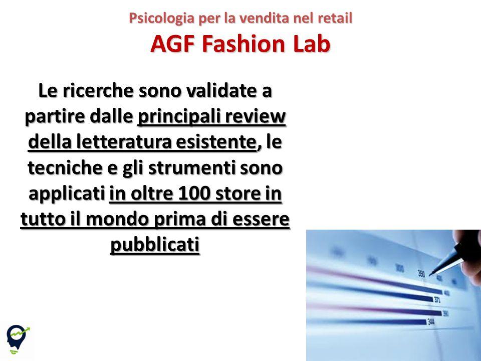 12 Psicologia per la vendita nel retail AGF Fashion Lab Le ricerche sono validate a partire dalle principali review della letteratura esistente, le tecniche e gli strumenti sono applicati in oltre 100 store in tutto il mondo prima di essere pubblicati