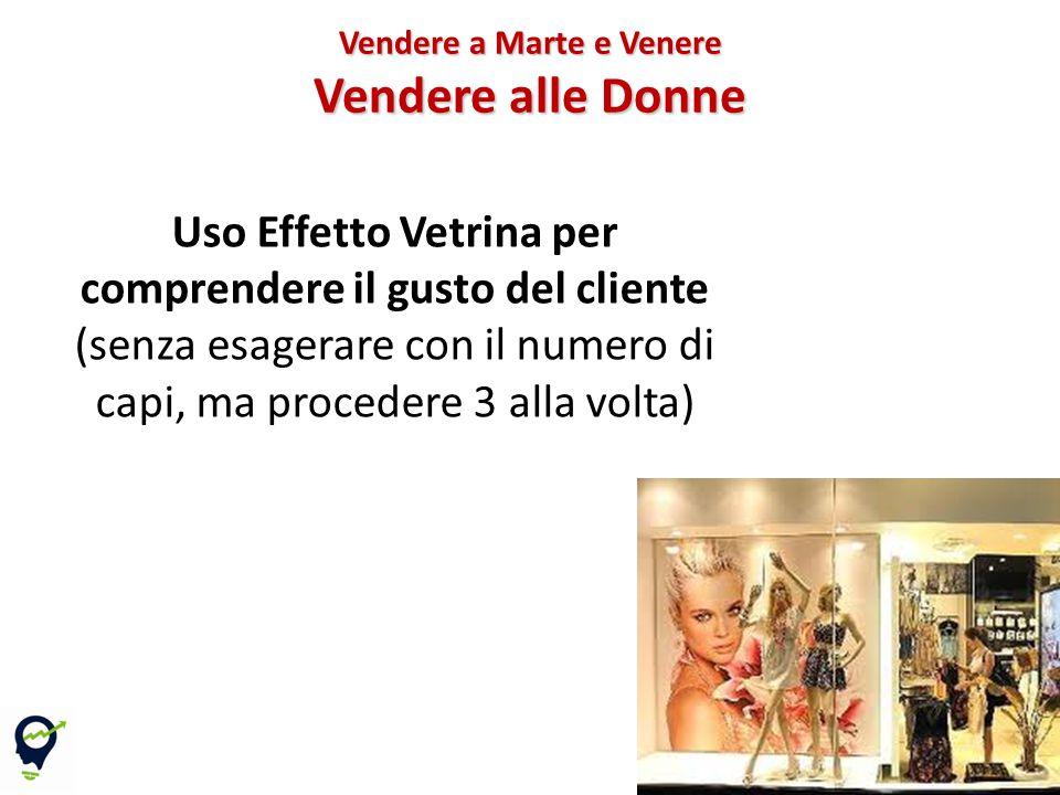 Uso Effetto Vetrina per comprendere il gusto del cliente (senza esagerare con il numero di capi, ma procedere 3 alla volta) Vendere a Marte e Venere Vendere alle Donne