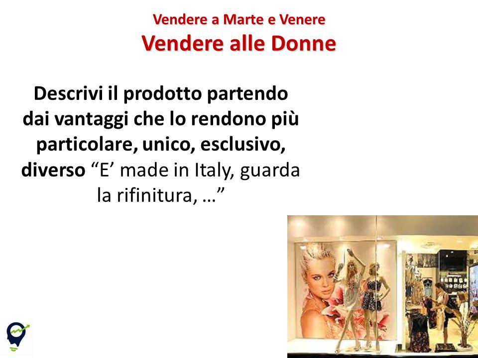Descrivi il prodotto partendo dai vantaggi che lo rendono più particolare, unico, esclusivo, diverso E' made in Italy, guarda la rifinitura, … Vendere a Marte e Venere Vendere alle Donne