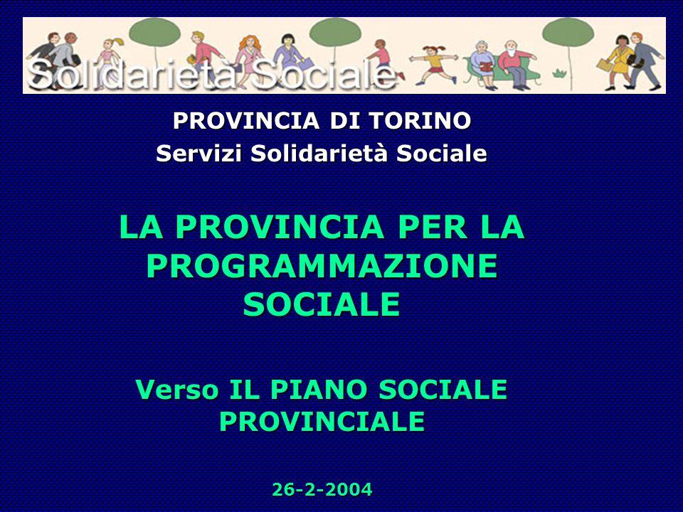 PROVINCIA DI TORINO Servizi Solidarietà Sociale LA PROVINCIA PER LA PROGRAMMAZIONE SOCIALE Verso IL PIANO SOCIALE PROVINCIALE 26-2-2004