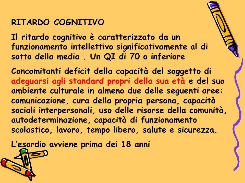 RITARDO COGNITIVO Il ritardo cognitivo è caratterizzato da un funzionamento intellettivo significativamente al di sotto della media. Un QI di 70 o inf