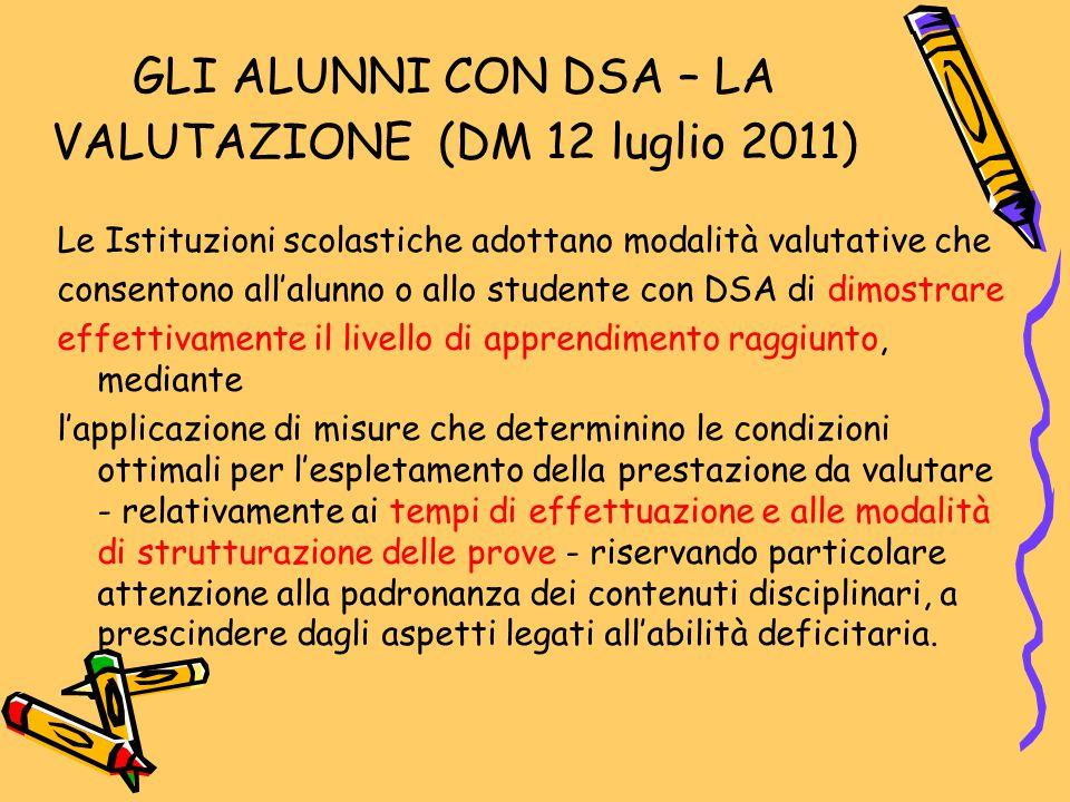 GLI ALUNNI CON DSA – LA VALUTAZIONE (DM 12 luglio 2011) Le Istituzioni scolastiche adottano modalità valutative che consentono all'alunno o allo stude
