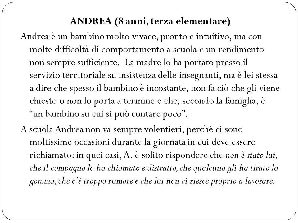 ANDREA (8 anni, terza elementare) Andrea è un bambino molto vivace, pronto e intuitivo, ma con molte difficoltà di comportamento a scuola e un rendime