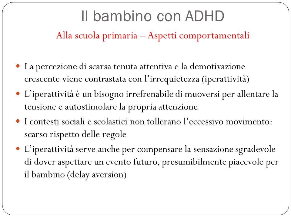 Il bambino con ADHD Alla scuola primaria – Aspetti comportamentali La percezione di scarsa tenuta attentiva e la demotivazione crescente viene contras