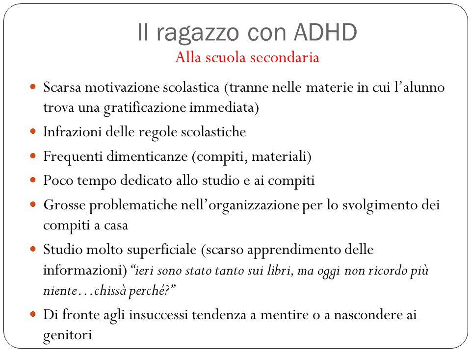 Il ragazzo con ADHD Alla scuola secondaria Scarsa motivazione scolastica (tranne nelle materie in cui l'alunno trova una gratificazione immediata) Inf