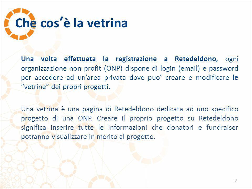 Che cos'è la vetrina 2 Una volta effettuata la registrazione a Retedeldono, ogni organizzazione non profit (ONP) dispone di login (email) e password per accedere ad un'area privata dove puo' creare e modificare le vetrine dei propri progetti.