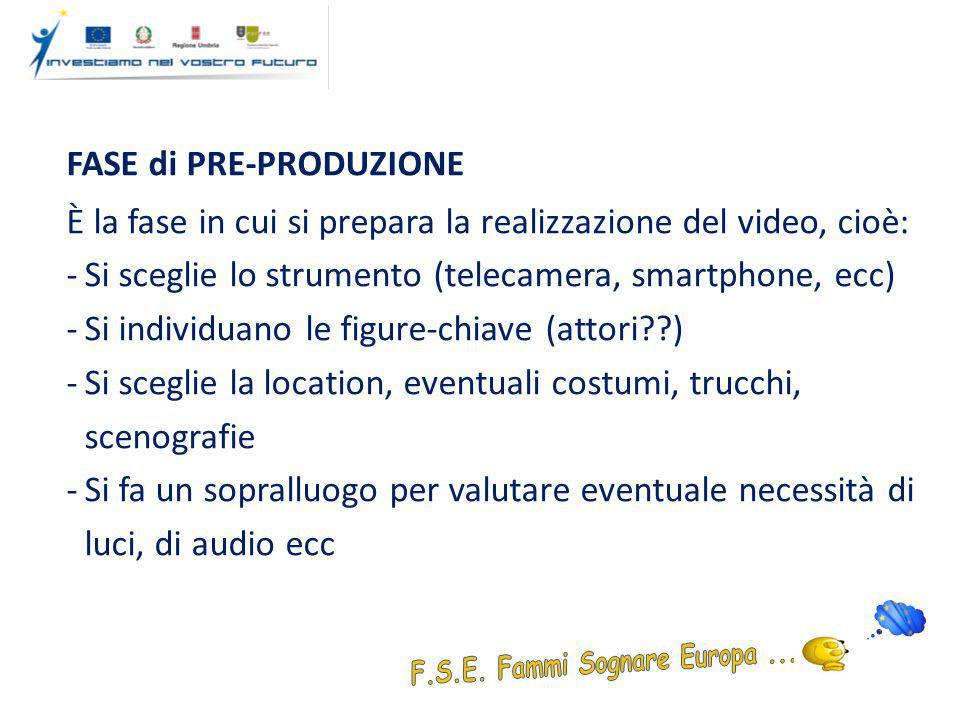 FASE di PRE-PRODUZIONE È la fase in cui si prepara la realizzazione del video, cioè: -Si sceglie lo strumento (telecamera, smartphone, ecc) -Si individuano le figure-chiave (attori ) -Si sceglie la location, eventuali costumi, trucchi, scenografie -Si fa un sopralluogo per valutare eventuale necessità di luci, di audio ecc