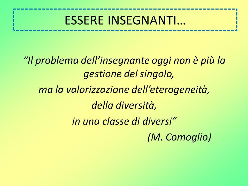 """ESSERE INSEGNANTI… """"Il problema dell'insegnante oggi non è più la gestione del singolo, ma la valorizzazione dell'eterogeneità, della diversità, in un"""