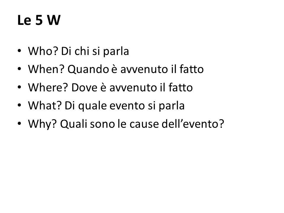 Le 5 W Who? Di chi si parla When? Quando è avvenuto il fatto Where? Dove è avvenuto il fatto What? Di quale evento si parla Why? Quali sono le cause d