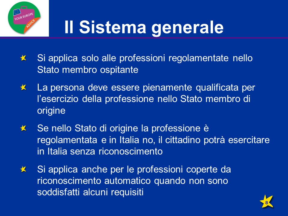 Il Sistema generale Si applica solo alle professioni regolamentate nello Stato membro ospitante La persona deve essere pienamente qualificata per l'esercizio della professione nello Stato membro di origine Se nello Stato di origine la professione è regolamentata e in Italia no, il cittadino potrà esercitare in Italia senza riconoscimento Si applica anche per le professioni coperte da riconoscimento automatico quando non sono soddisfatti alcuni requisiti 8