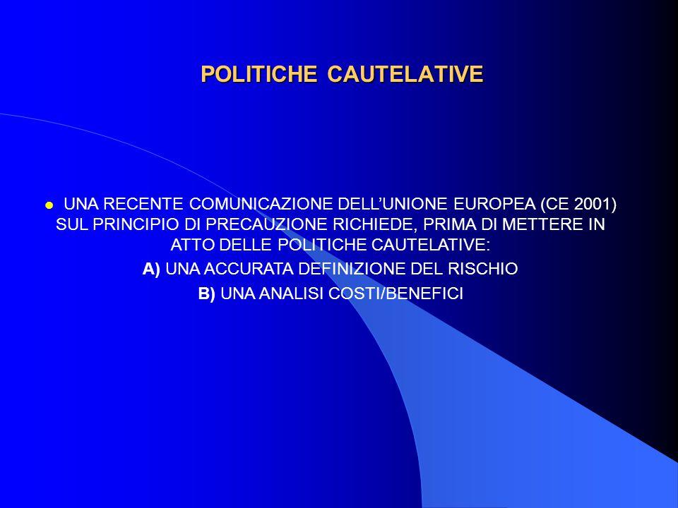 POLITICHE CAUTELATIVE l UNA RECENTE COMUNICAZIONE DELL'UNIONE EUROPEA (CE 2001) SUL PRINCIPIO DI PRECAUZIONE RICHIEDE, PRIMA DI METTERE IN ATTO DELLE POLITICHE CAUTELATIVE: A) UNA ACCURATA DEFINIZIONE DEL RISCHIO B) UNA ANALISI COSTI/BENEFICI