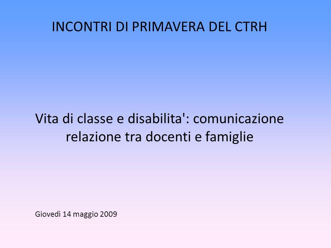 INCONTRI DI PRIMAVERA DEL CTRH Vita di classe e disabilita : comunicazione relazione tra docenti e famiglie Giovedì 14 maggio 2009