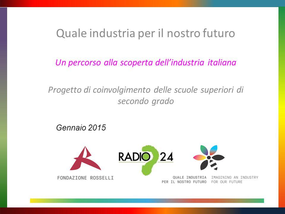 Quale industria per il nostro futuro Un percorso alla scoperta dell'industria italiana Progetto di coinvolgimento delle scuole superiori di secondo grado Gennaio 2015