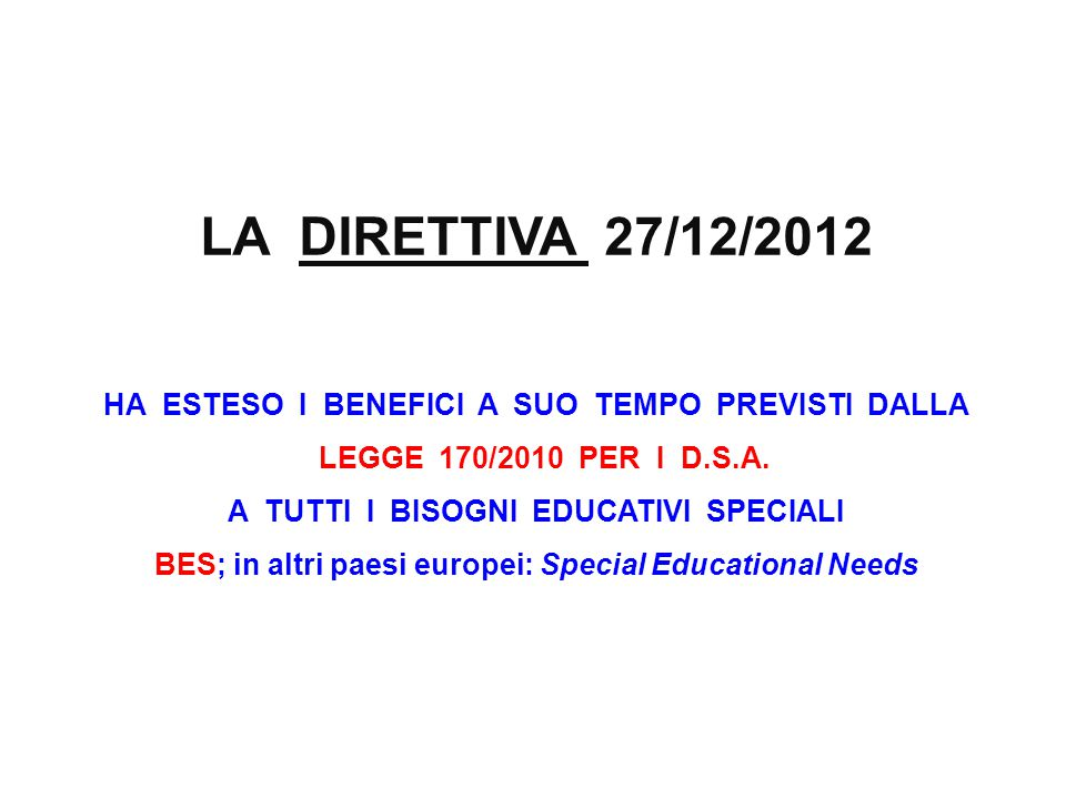 LA DIRETTIVA 27/12/2012 HA ESTESO I BENEFICI A SUO TEMPO PREVISTI DALLA LEGGE 170/2010 PER I D.S.A. A TUTTI I BISOGNI EDUCATIVI SPECIALI BES; in altri