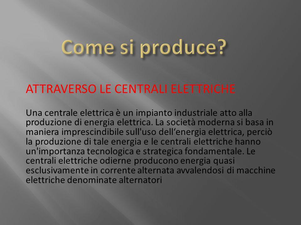 ATTRAVERSO LE CENTRALI ELETTRICHE Una centrale elettrica è un impianto industriale atto alla produzione di energia elettrica. La società moderna si ba