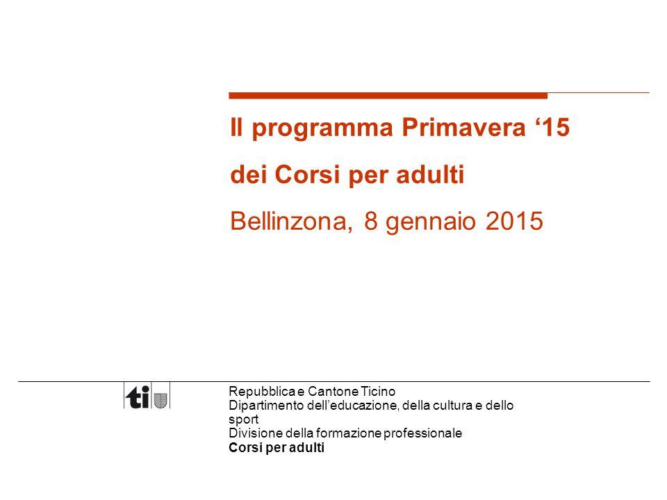 Repubblica e Cantone Ticino Dipartimento dell'educazione, della cultura e dello sport Divisione della formazione professionale Corsi per adulti Il programma Primavera '15 dei Corsi per adulti Bellinzona, 8 gennaio 2015