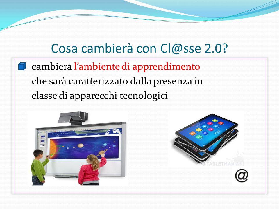 Cosa cambierà con Cl@sse 2.0? cambierà l'ambiente di apprendimento che sarà caratterizzato dalla presenza in classe di apparecchi tecnologici