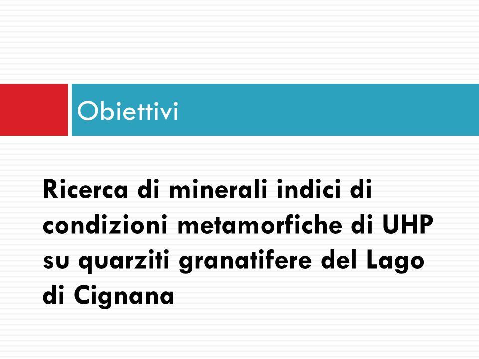 Obiettivi Ricerca di minerali indici di condizioni metamorfiche di UHP su quarziti granatifere del Lago di Cignana