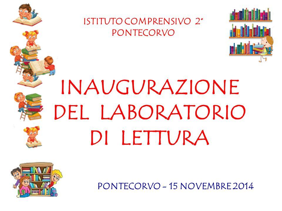 INAUGURAZIONE DEL LABORATORIO DI LETTURA ISTITUTO COMPRENSIVO 2° PONTECORVO PONTECORVO - 15 NOVEMBRE 2014