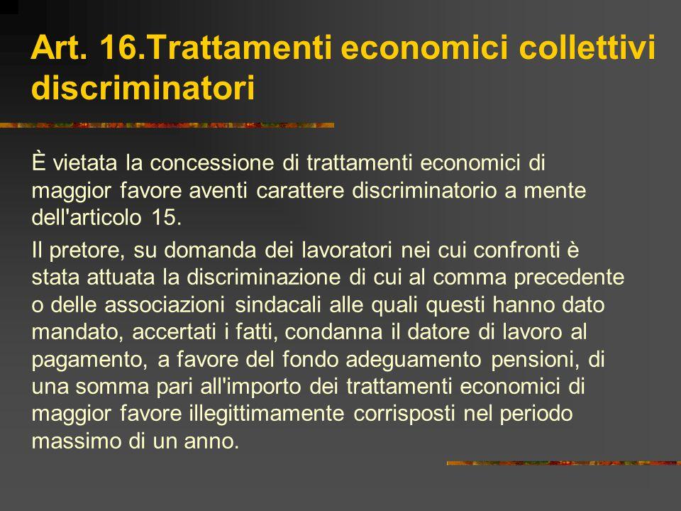 Art. 16.Trattamenti economici collettivi discriminatori È vietata la concessione di trattamenti economici di maggior favore aventi carattere discrimin