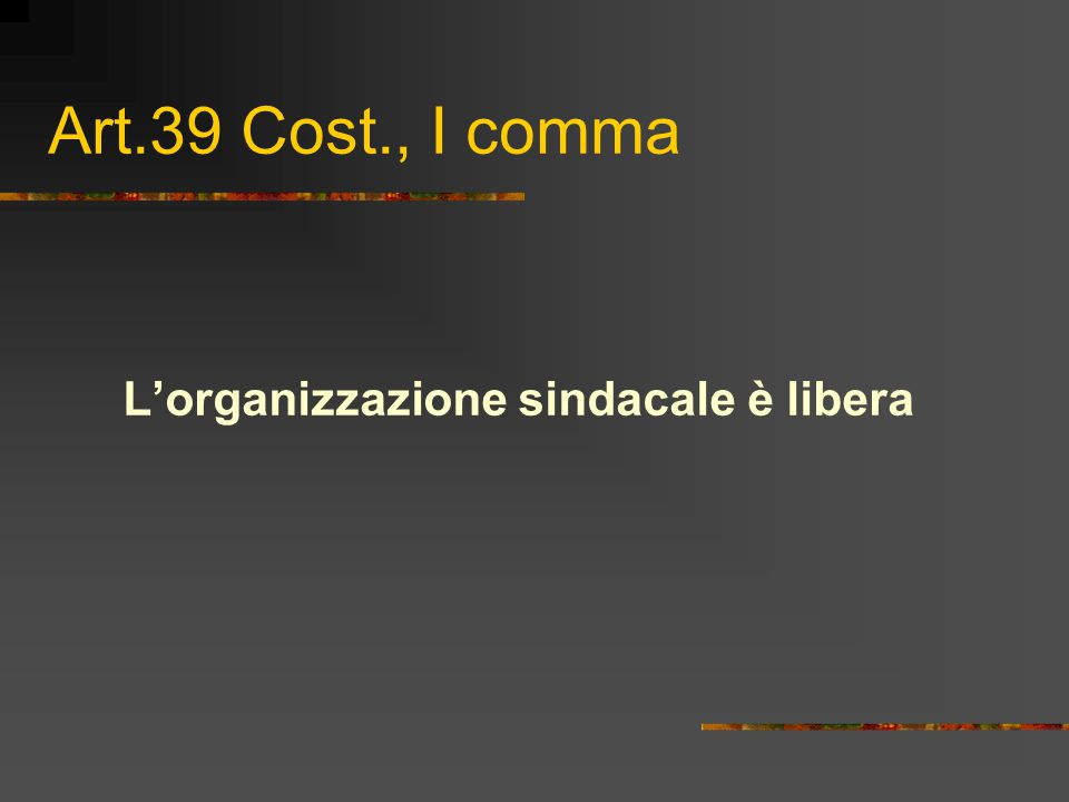 Art.39 Cost., I comma L'organizzazione sindacale è libera