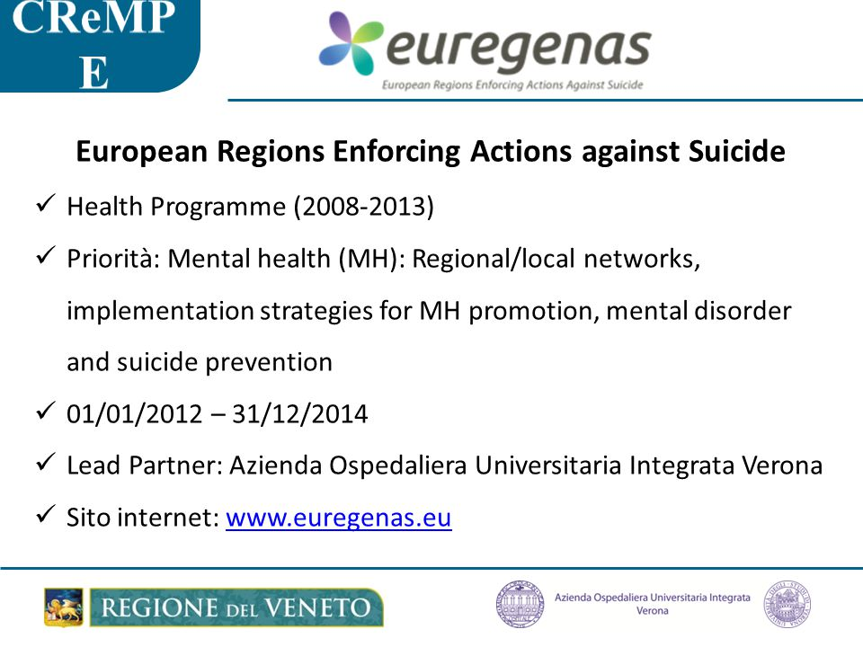 European Regions Enforcing Actions against Suicide Health Programme (2008-2013) Priorità: Mental health (MH): Regional/local networks, implementation strategies for MH promotion, mental disorder and suicide prevention 01/01/2012 – 31/12/2014 Lead Partner: Azienda Ospedaliera Universitaria Integrata Verona Sito internet: www.euregenas.euwww.euregenas.eu