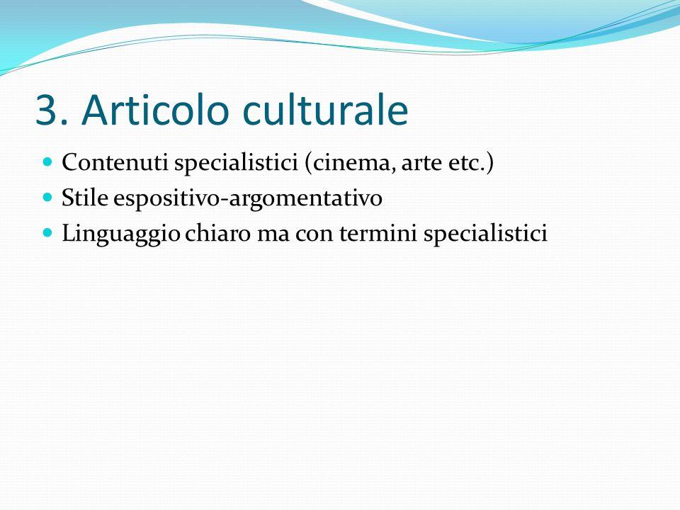 3. Articolo culturale Contenuti specialistici (cinema, arte etc.) Stile espositivo-argomentativo Linguaggio chiaro ma con termini specialistici