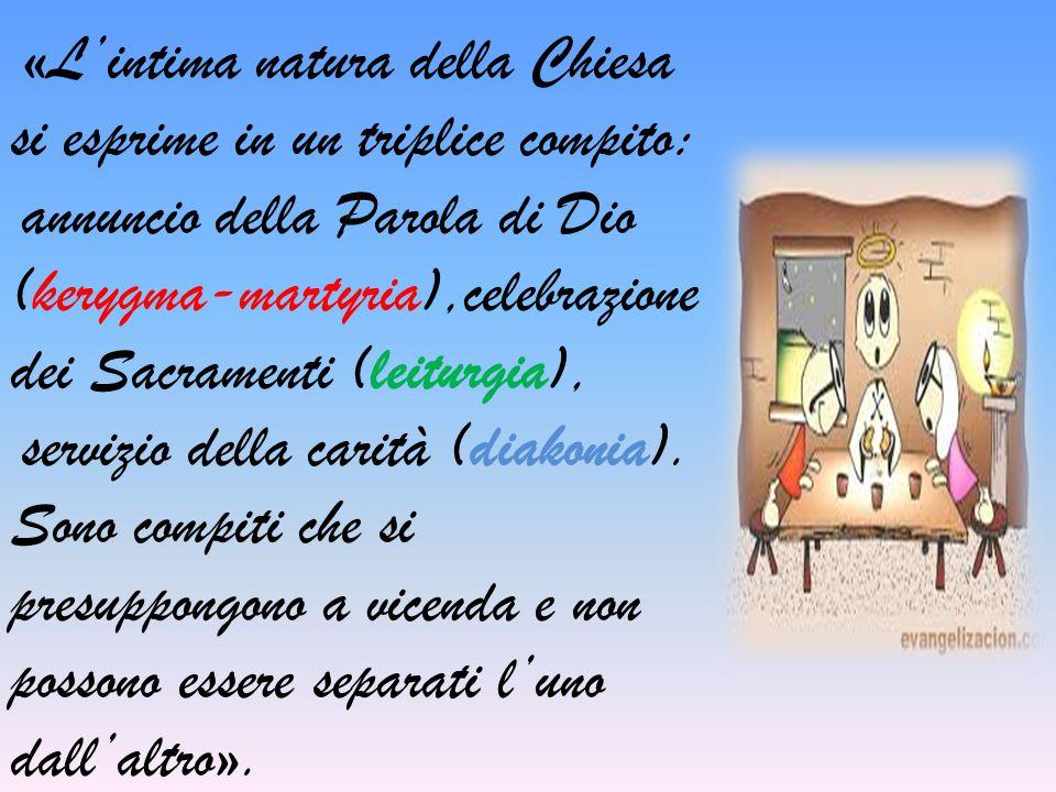 «L'intima natura della Chiesa si esprime in un triplice compito: annuncio della Parola di Dio (kerygma-martyria),celebrazione dei Sacramenti (leiturgi