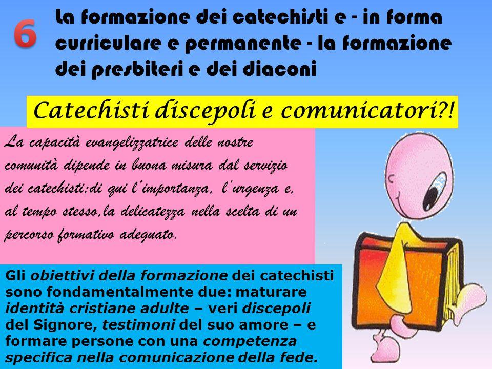 La formazione dei catechisti e - in forma curriculare e permanente - la formazione dei presbiteri e dei diaconi La capacità evangelizzatrice delle nos