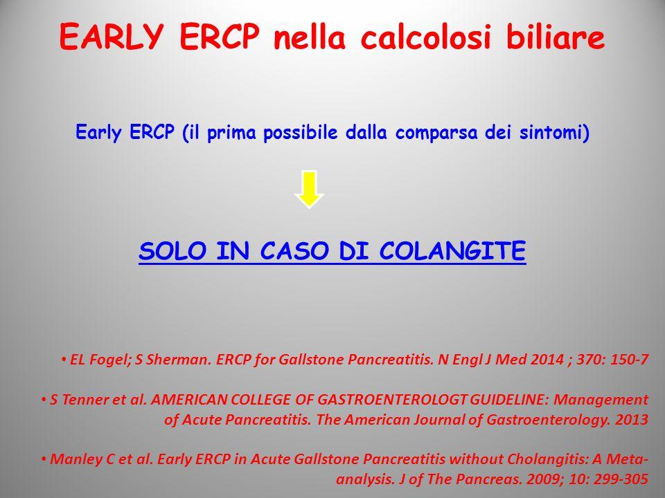 Early ERCP (il prima possibile dalla comparsa dei sintomi) SOLO IN CASO DI COLANGITE EARLY ERCP nella calcolosi biliare EL Fogel; S Sherman.
