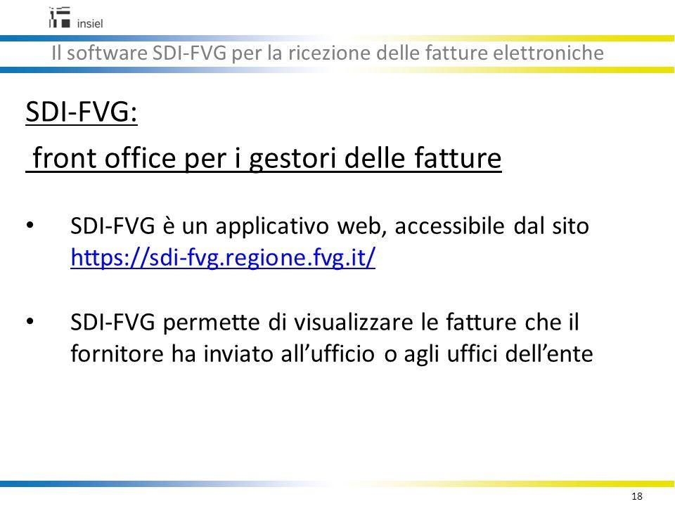18 Il software SDI-FVG per la ricezione delle fatture elettroniche SDI-FVG: front office per i gestori delle fatture SDI-FVG è un applicativo web, accessibile dal sito https://sdi-fvg.regione.fvg.it/ https://sdi-fvg.regione.fvg.it/ SDI-FVG permette di visualizzare le fatture che il fornitore ha inviato all'ufficio o agli uffici dell'ente