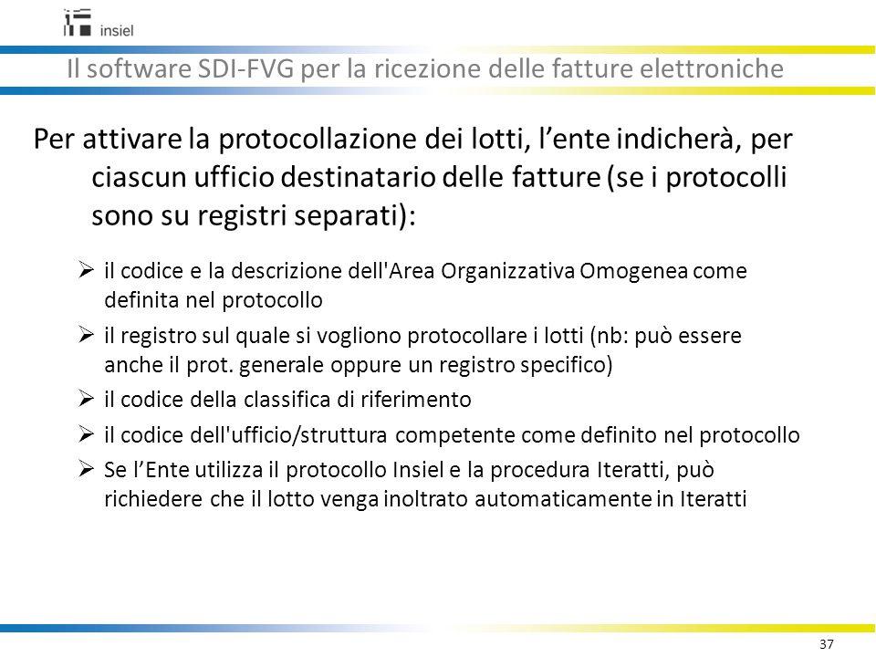 37 Il software SDI-FVG per la ricezione delle fatture elettroniche Per attivare la protocollazione dei lotti, l'ente indicherà, per ciascun ufficio destinatario delle fatture (se i protocolli sono su registri separati):  il codice e la descrizione dell Area Organizzativa Omogenea come definita nel protocollo  il registro sul quale si vogliono protocollare i lotti (nb: può essere anche il prot.