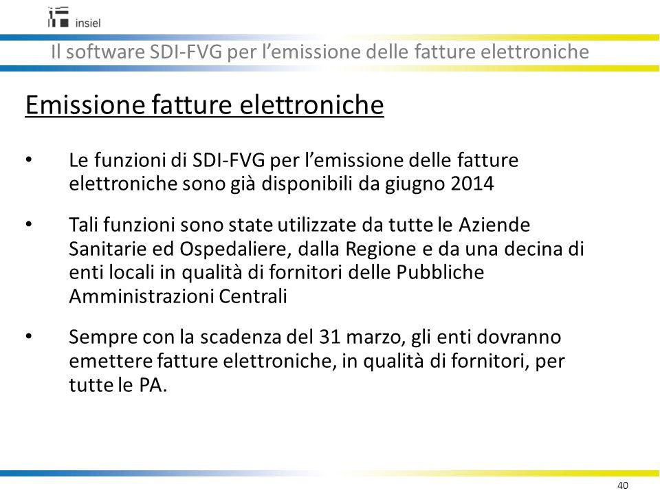 40 Il software SDI-FVG per l'emissione delle fatture elettroniche Emissione fatture elettroniche Le funzioni di SDI-FVG per l'emissione delle fatture elettroniche sono già disponibili da giugno 2014 Tali funzioni sono state utilizzate da tutte le Aziende Sanitarie ed Ospedaliere, dalla Regione e da una decina di enti locali in qualità di fornitori delle Pubbliche Amministrazioni Centrali Sempre con la scadenza del 31 marzo, gli enti dovranno emettere fatture elettroniche, in qualità di fornitori, per tutte le PA.