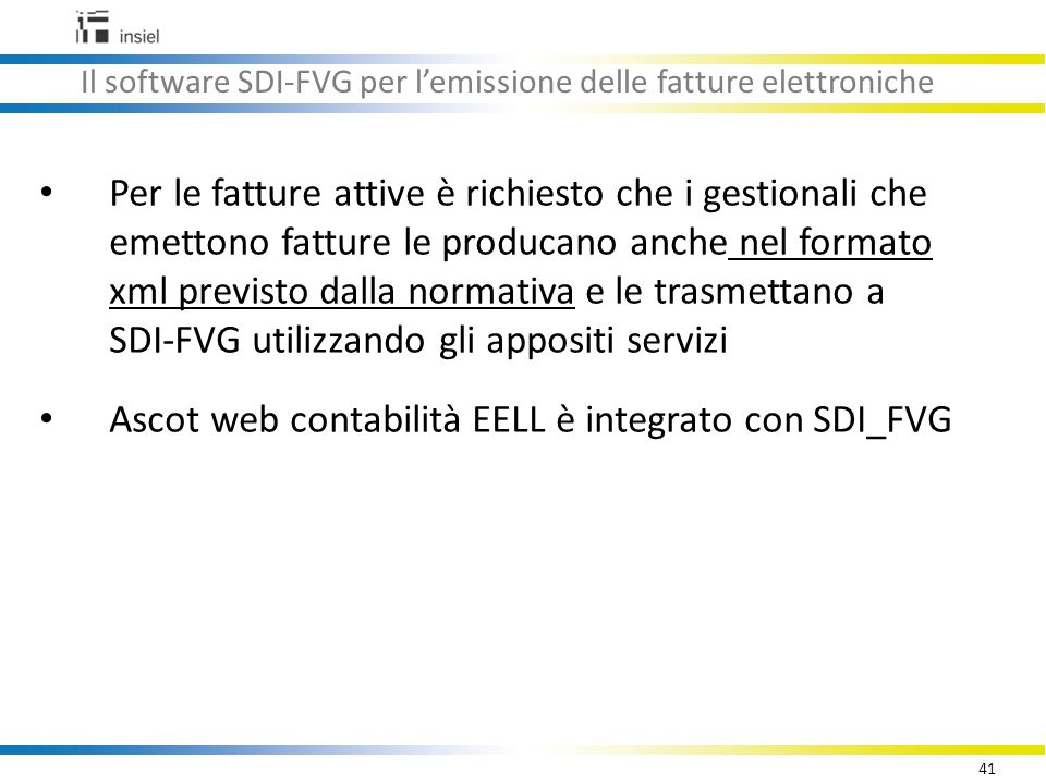 41 Il software SDI-FVG per l'emissione delle fatture elettroniche Per le fatture attive è richiesto che i gestionali che emettono fatture le producano anche nel formato xml previsto dalla normativa e le trasmettano a SDI-FVG utilizzando gli appositi servizi Ascot web contabilità EELL è integrato con SDI_FVG