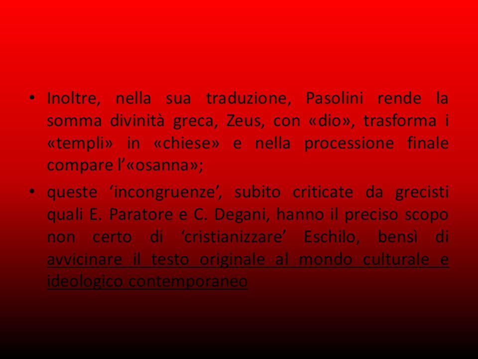 Inoltre, nella sua traduzione, Pasolini rende la somma divinità greca, Zeus, con «dio», trasforma i «templi» in «chiese» e nella processione finale compare l'«osanna»; queste 'incongruenze', subito criticate da grecisti quali E.