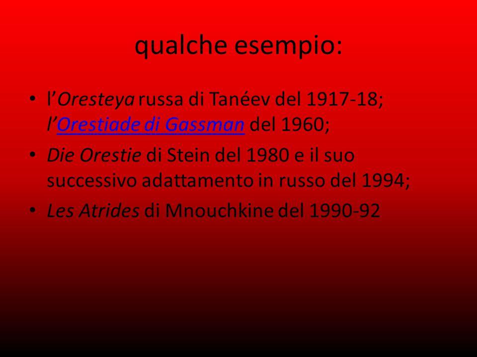 qualche esempio: l'Oresteya russa di Tanéev del 1917-18; l'Orestiade di Gassman del 1960; Orestiade di Gassman Die Orestie di Stein del 1980 e il suo successivo adattamento in russo del 1994; Les Atrides di Mnouchkine del 1990-92