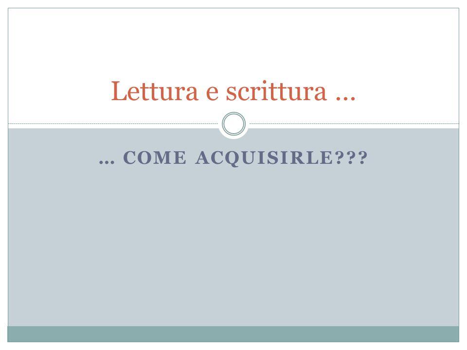 … COME ACQUISIRLE??? Lettura e scrittura …