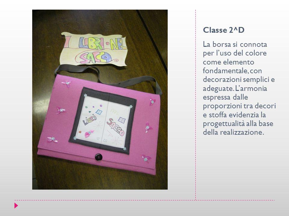 Classe 2^D La borsa si connota per l'uso del colore come elemento fondamentale, con decorazioni semplici e adeguate. L'armonia espressa dalle proporzi