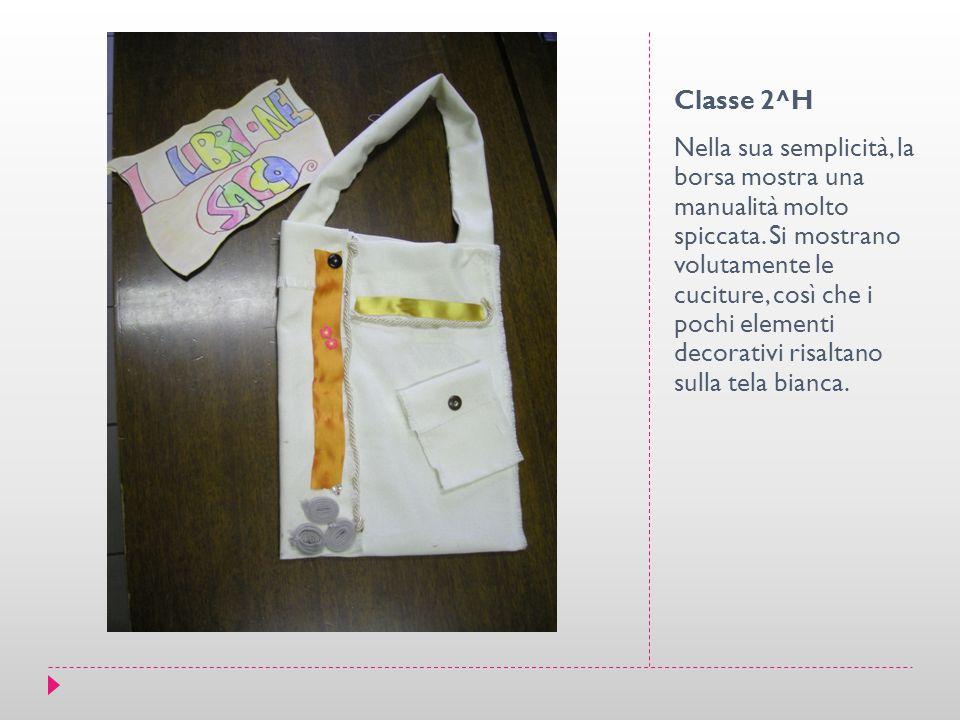 Classe 2^H Nella sua semplicità, la borsa mostra una manualità molto spiccata. Si mostrano volutamente le cuciture, così che i pochi elementi decorati