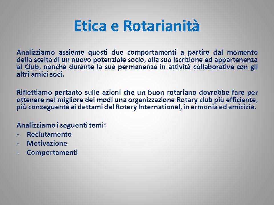 Etica e Rotarianità Analizziamo assieme questi due comportamenti a partire dal momento della scelta di un nuovo potenziale socio, alla sua iscrizione ed appartenenza al Club, nonché durante la sua permanenza in attività collaborative con gli altri amici soci.