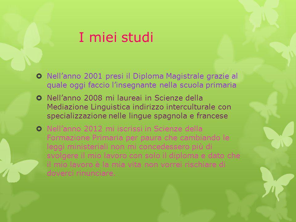 I miei studi  Nell'anno 2001 presi il Diploma Magistrale grazie al quale oggi faccio l'insegnante nella scuola primaria  Nell'anno 2008 mi laureai i