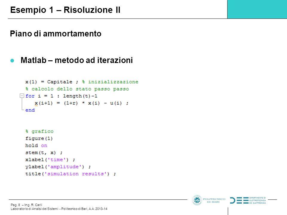 Pag. 8 – Ing. R. Carli Laboratorio di Analisi dei Sistemi - Politecnico di Bari, A.A. 2013-14 Esempio 1 – Risoluzione II Piano di ammortamento Matlab