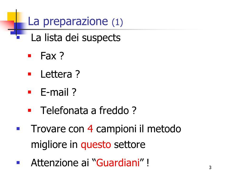 3 La preparazione (1)  La lista dei suspects  Fax ?  Lettera ?  E-mail ?  Telefonata a freddo ?  Trovare con 4 campioni il metodo migliore in qu