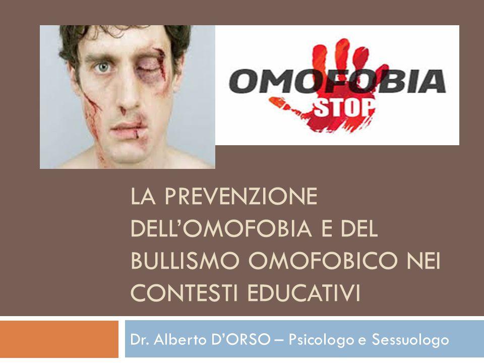LA PREVENZIONE DELL'OMOFOBIA E DEL BULLISMO OMOFOBICO NEI CONTESTI EDUCATIVI Dr. Alberto D'ORSO – Psicologo e Sessuologo