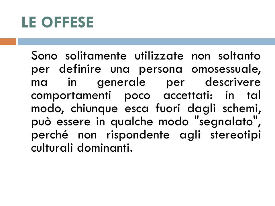 LE OFFESE Sono solitamente utilizzate non soltanto per definire una persona omosessuale, ma in generale per descrivere comportamenti poco accettati: i