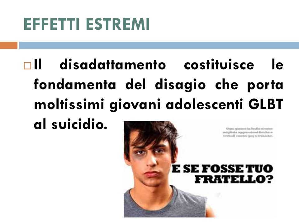 EFFETTI ESTREMI  Il disadattamento costituisce le fondamenta del disagio che porta moltissimi giovani adolescenti GLBT al suicidio.