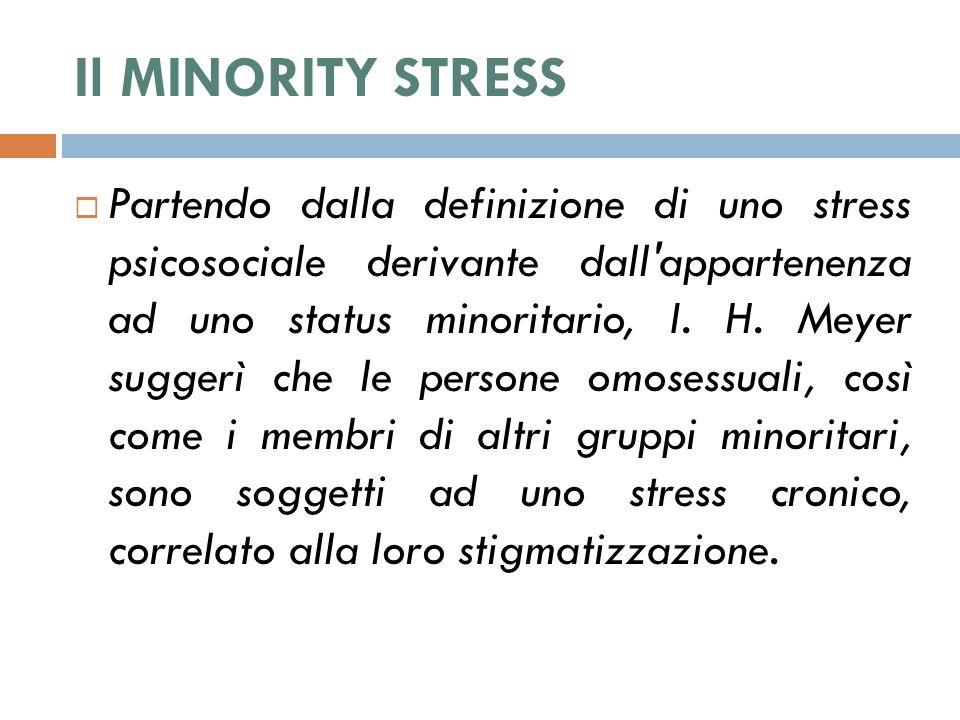 Il MINORITY STRESS  Partendo dalla definizione di uno stress psicosociale derivante dall'appartenenza ad uno status minoritario, I. H. Meyer suggerì
